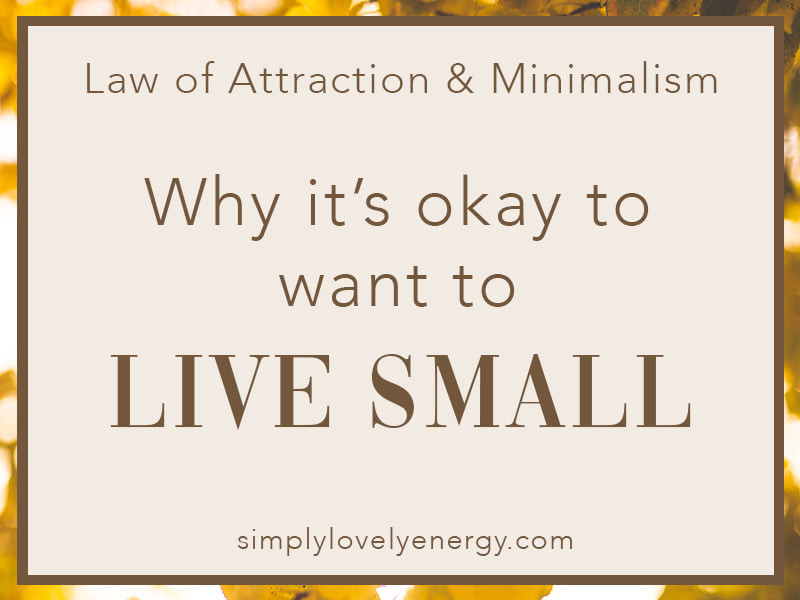"""image that reads, """"Why It's Okay to Want to Live Small - LoA & Minimalism"""""""