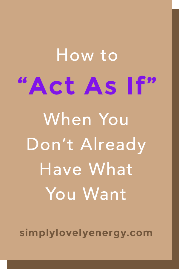 """image that reads, """"How to """"Act As If"""" When You Don't Already Have What You Want"""""""