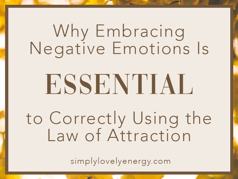 """image that reads, """"why embracing negative emotions is essential to correctly using the law of attraction"""""""