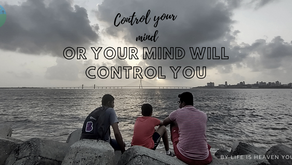 Control your mind or your mind will control you.