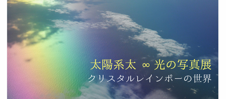 太陽系太 ∞ 光の写真展 クリスタルレインボーの世界 @ 国分寺カフェスロー