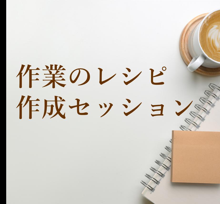 作業のレシピ作成セッション(45分+レシピ)