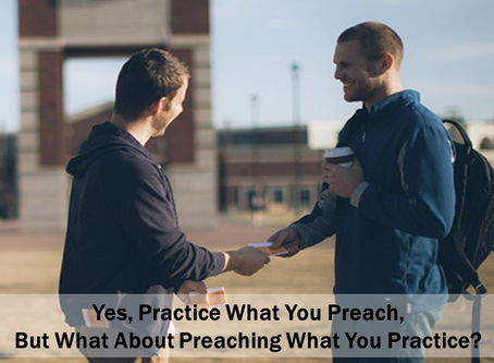 Yes, Practice What You Preach, But What About Preaching What You Practice?