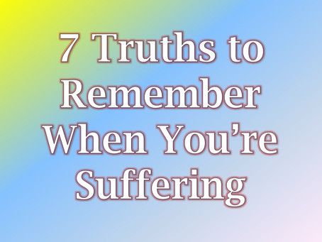 7 Truths to Remember When You're Suffering