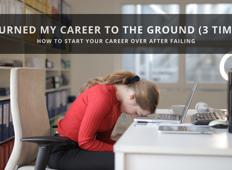 I Burned My Career to the Ground (3 Times): How To Start Your Career Over After Failing