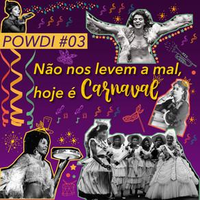 POWDI #03 Não Nos Levem a Mal, Hoje é Carnaval
