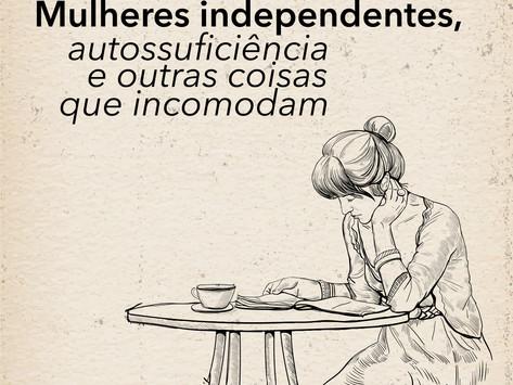 Mulheres independentes, autossuficiência e outras coisas que incomodam
