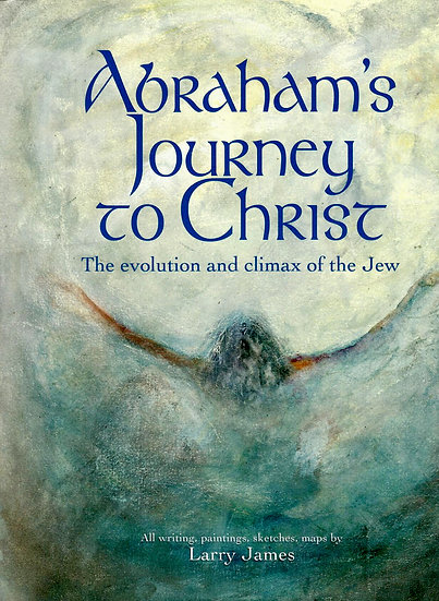 Abraham's Journey to Christ. The Evolution & Climax of the Jew © Larry James