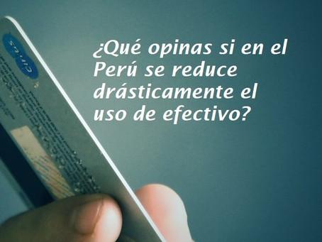 ¿Qué opinas si en el Perú se reduce drásticamente el uso de efectivo?
