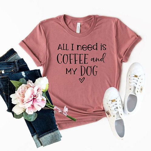 All I Need Is Coffee And My Dog Shirt