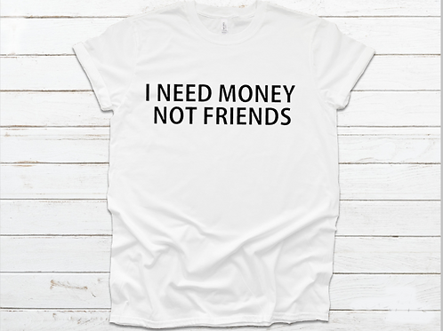 I Need Money Not Friends Unisex T-Shirt