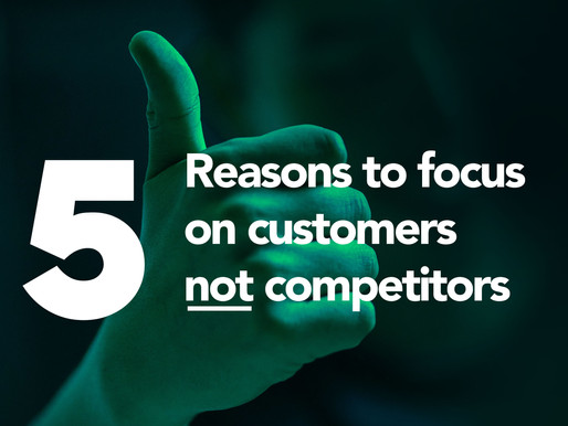 5 reasons to focus on customers not competitors