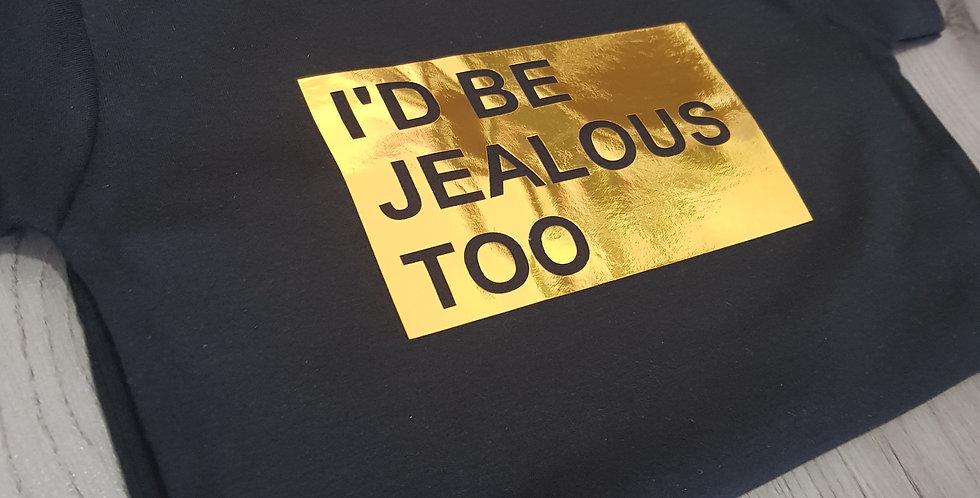 I'd be Jealous too T-shirt