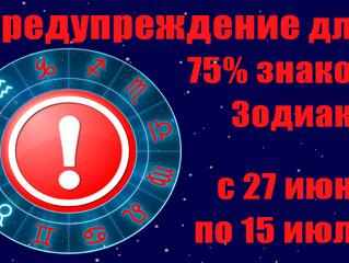 Предупреждение на 26.06 - 15.07 для 75% знаков Зодиака