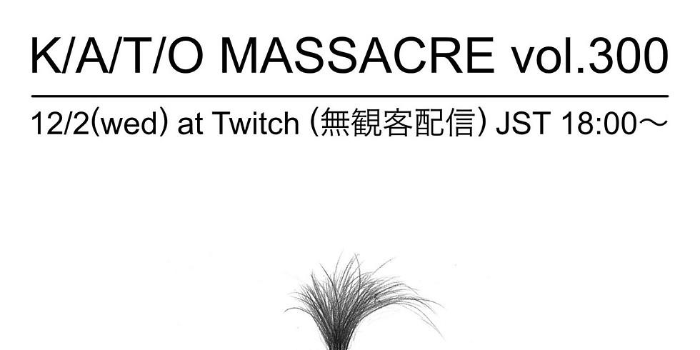 K/A/T/O MASSACRE vol.300