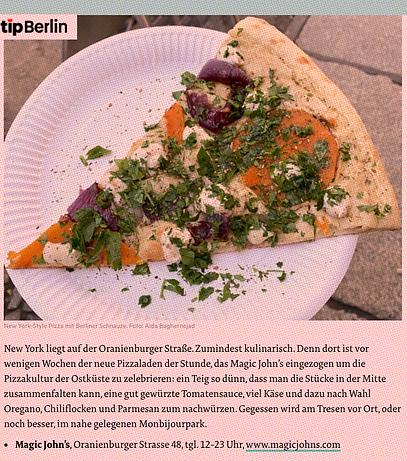 Berlins Beste  Pizza in Berlin: Runde Sache in der neuen Pizzahauptstadt Gute Pizza in Berlin? Es gibt vielerorts gute italienische Küche in Berlin. Gerade in den letzten Jahren hat sich Berlin zu einer wahren Pizza-Hochburg entwickelt – gerade was neapolitanisch-inspirierte Pizzen angeht. New York-Gefühl bei Magic John's in Mitte New York liegt auf der Oranienburger Straße. Zumindest kulinarisch. Denn dort ist vor wenigen Wochen der neue Pizzaladen der Stunde, das Magic John's eingezogen um die Pizzakultur der Ostküste zu zelebrieren: ein Teig so dünn, dass man die Stücke in der Mitte zusammenfalten kann, eine gut gewürzte Tomatensauce, viel Käse und dazu nach Wahl Oregano, Chiliflocken und Parmesan zum nachwürzen. Gegessen wird am Tresen vor Ort, oder noch besser, im nahe gelegenen Monbijourpark.
