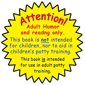 Attention! Adult Humor only.  This book is NOT intended for children, nor to aid in children's potty training.  This book IS intened for adult potty training.