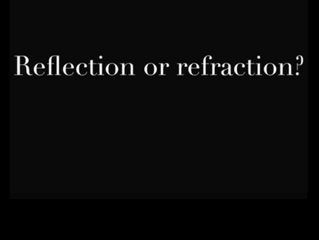 Reflection or Refraction?