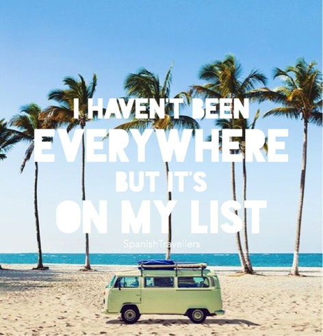 I haven't been everywhere but its on my list - Travel Quotes