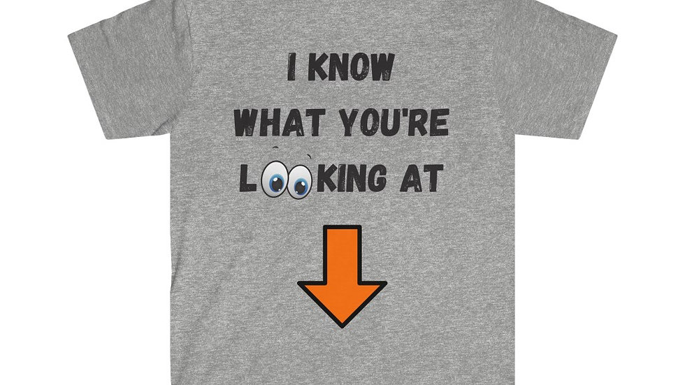 I KNOW WHAT YOU'RE LOOKING AT (PRINTED ON BACK) Unisex Softstyle T-Shirt
