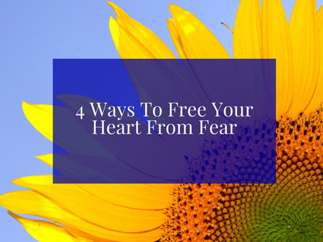 4 Ways To Free Your Heart From Fear