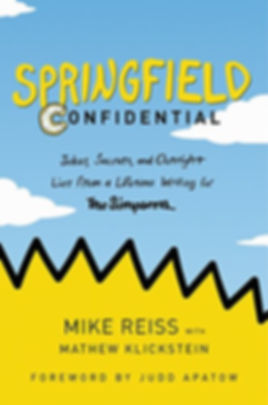 Springfield Confidential: Jokes, Secrets and Outright Lies from a Lifetime Writing for The Simpsons, by Mike Reiss with Mathew Klickstein, Foreword by Judd Apatow