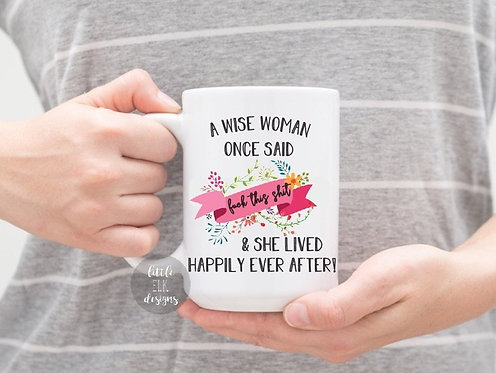 A Wise Woman Once Said F*ck That Shit And She Lived Happily Ever After Mug