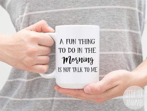 A Fun Thing To Do In The Morning Is Not Talk To Me 15 oz Coffee Mug