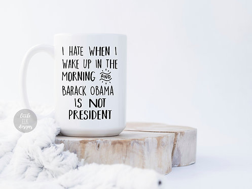 I Hate When I Wake Up In The Morning And Barack Obama Is Not President