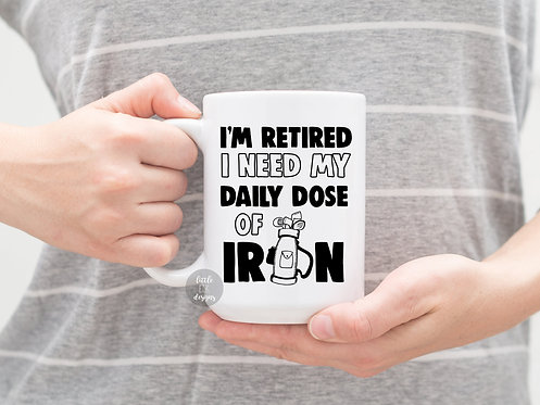 I'm Retired I Need my daily dose of Iron 15 oz Coffee Mug Retirement Gift