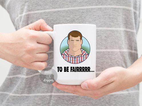Letterkenny Tribute Mug , To Be Fair  Letterkenny Mug , Letterkenny gift , Pitte