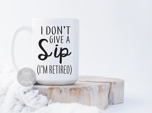I Don't Give A Sip I'm Retired 15 oz Coffee Mug