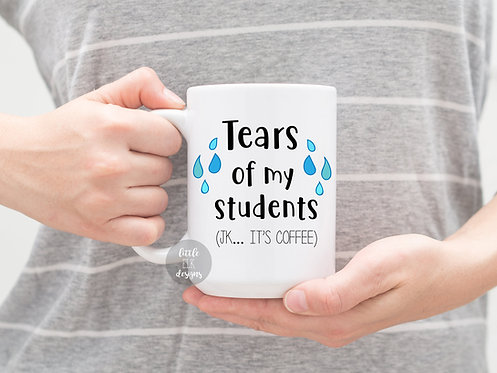 Teacher Gifts School Teacher Mug Appreciation Gift - Tears of my Students  - Tea
