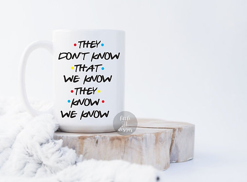 They Don't Know That We Know They Know We Know Friends 15 oz Coffee Mug