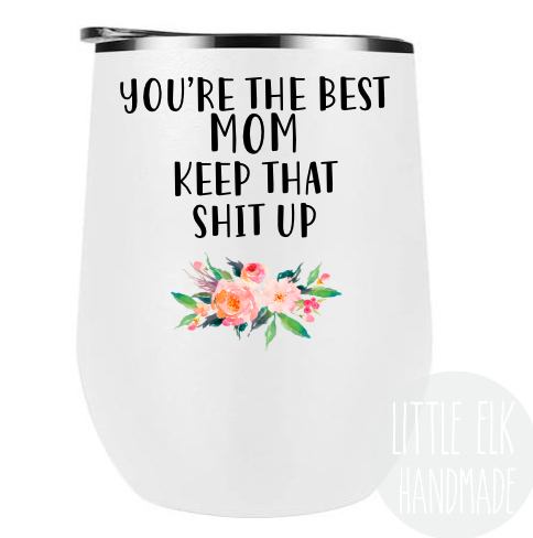 You're The Best Mom Keep That Shit Up Wine Tumbler, Mother's Day Gift