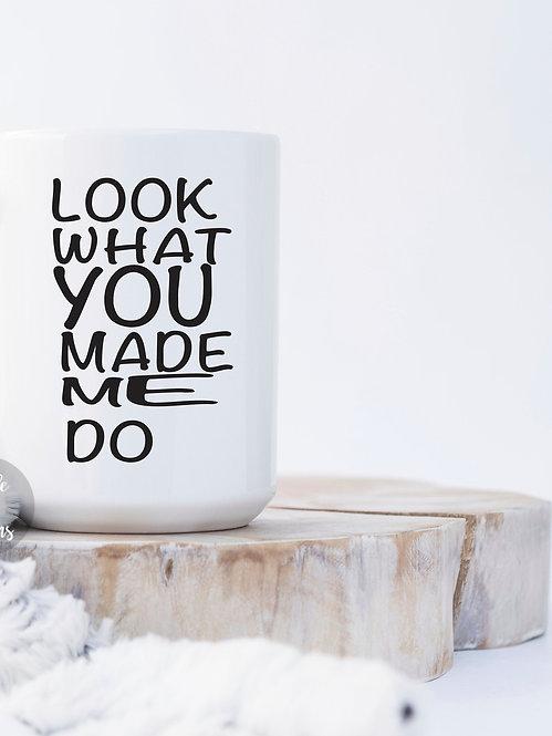 Look What You Made Me Do 15 oz Coffee Mug