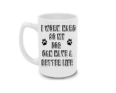 I Work Hard So My Dog Can Have A Better Life 15 oz Coffee Mug