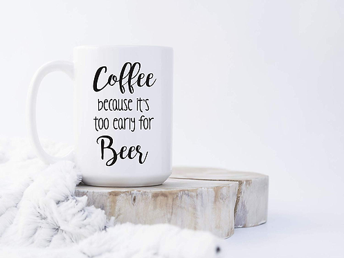 Coffee Because It's Too Early For Beer 15 oz Coffee Mug