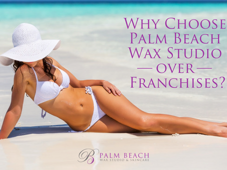 Why Choose Palm Beach Wax Studio over Franchises?