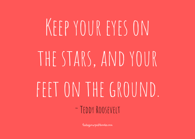 Keep your eyes on the stars, and your feet on the ground.  ~ Teddy Roosevelt Quote