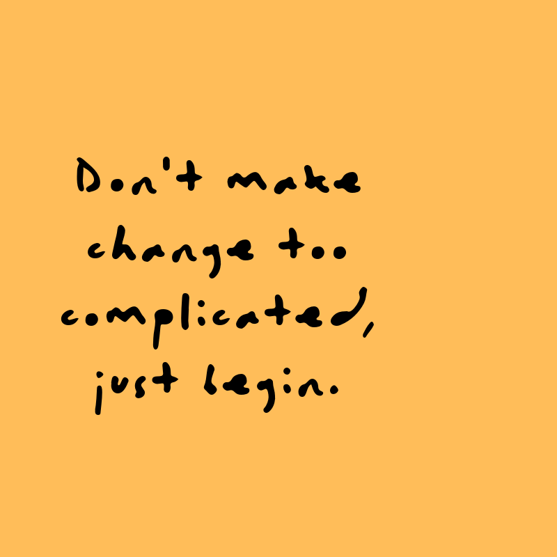 Don't make change too complicated, just begin. Quote