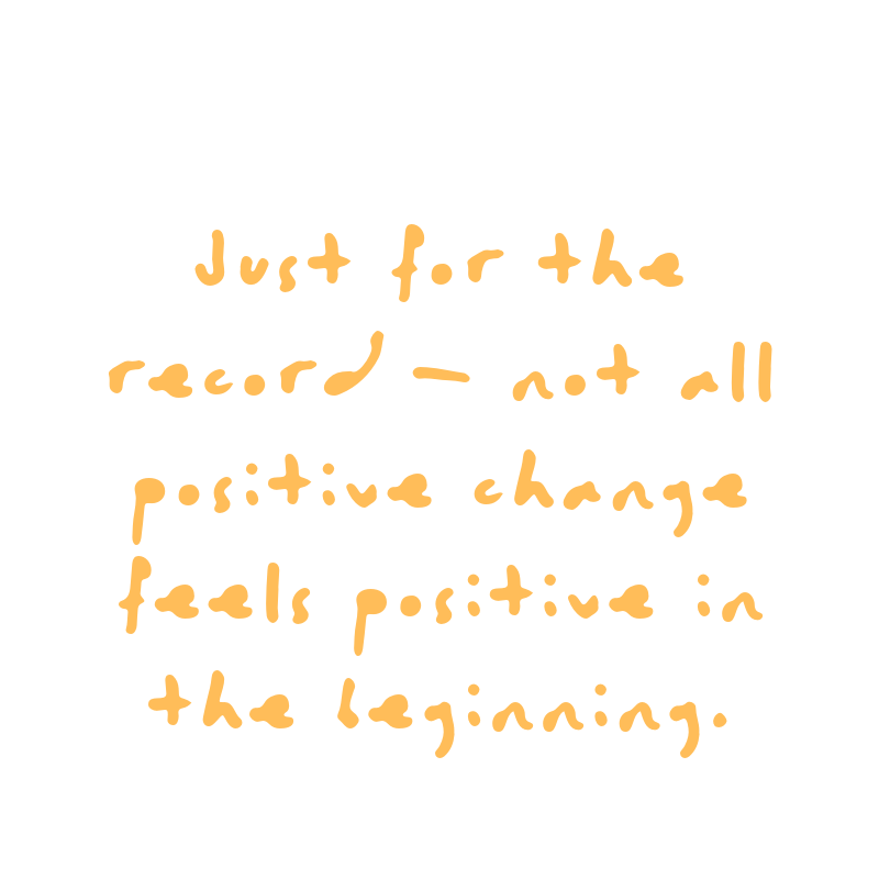 Just for the record - not all positive change feels positive in the beginning. Quote