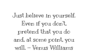 Just believe in yourself. Even if you don't, preten that you do and at some point, you will. - Venus Williams