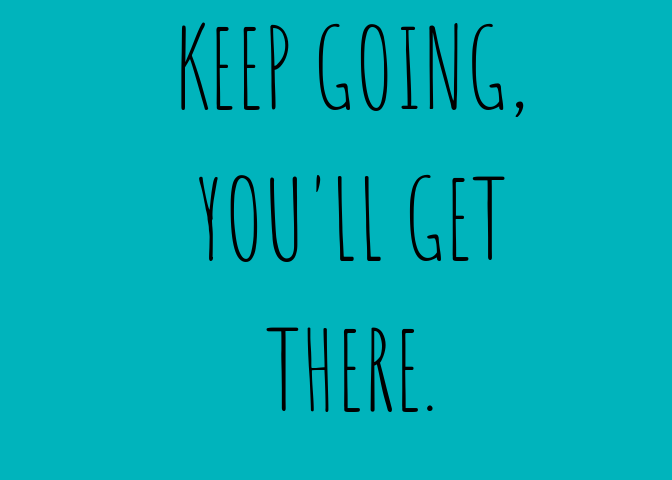 Keep going, you'll get there. Quote
