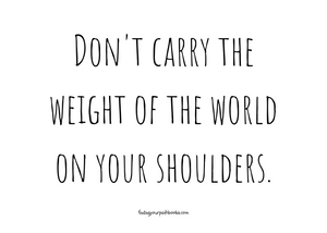 Don't carry the weight of the world on your shoulders. Quote