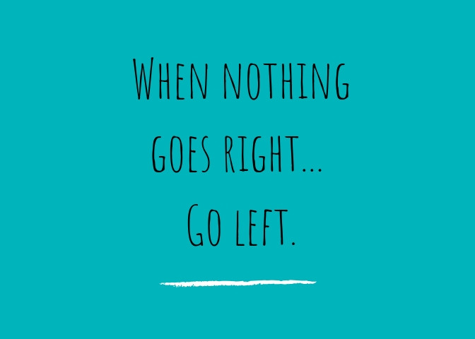 When nothing goes right... Go left. Quote