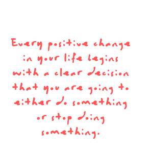 Every positive change in your life begins with a clear decision that you are going to either do something or stop doing something. Quote