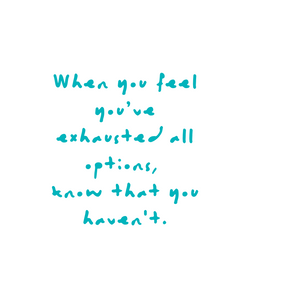 When you've exhausted all options, know that you haven't. Quote