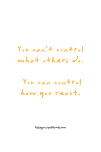 You can't control what others do you can control how you react