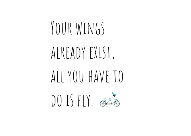 Your wings already exist, all you have to do is fly.  Quote